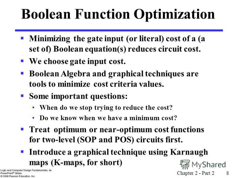 Chapter 2 - Part 2 8 Boolean Function Optimization Minimizing the gate input (or literal) cost of a (a set of) Boolean equation(s) reduces circuit cost. We choose gate input cost. Boolean Algebra and graphical techniques are tools to minimize cost cr
