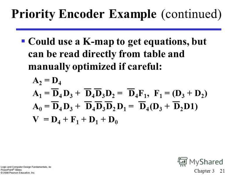 Chapter 3 21 Priority Encoder Example (continued) Could use a K-map to get equations, but can be read directly from table and manually optimized if careful: A 2 = D 4 A 1 = D 3 + D 2 = F 1, F 1 = (D 3 + D 2 ) A 0 = D 3 + D 1 = (D 3 + D1) V = D 4 + F