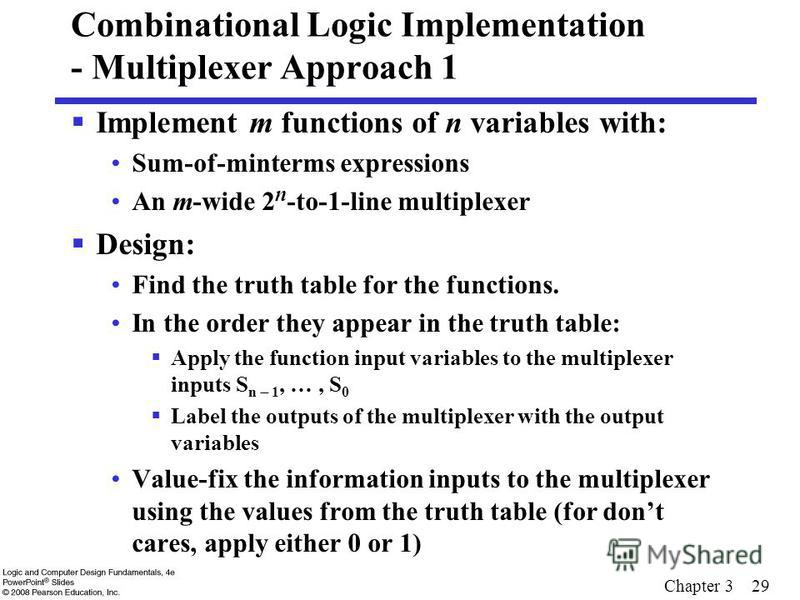 Chapter 3 29 Combinational Logic Implementation - Multiplexer Approach 1 Implement m functions of n variables with: Sum-of-minterms expressions An m-wide 2 n -to-1-line multiplexer Design: Find the truth table for the functions. In the order they app
