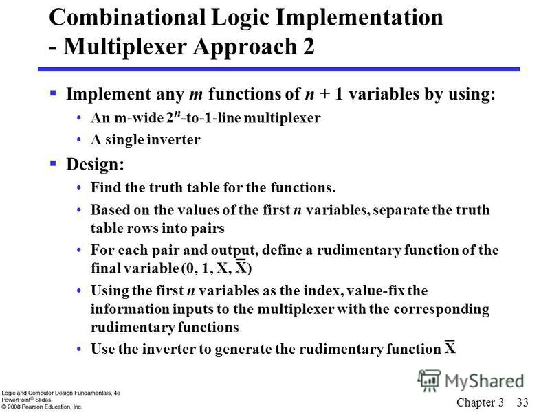 Chapter 3 33 Combinational Logic Implementation - Multiplexer Approach 2 Implement any m functions of n + 1 variables by using: An m-wide 2 n -to-1-line multiplexer A single inverter Design: Find the truth table for the functions. Based on the values