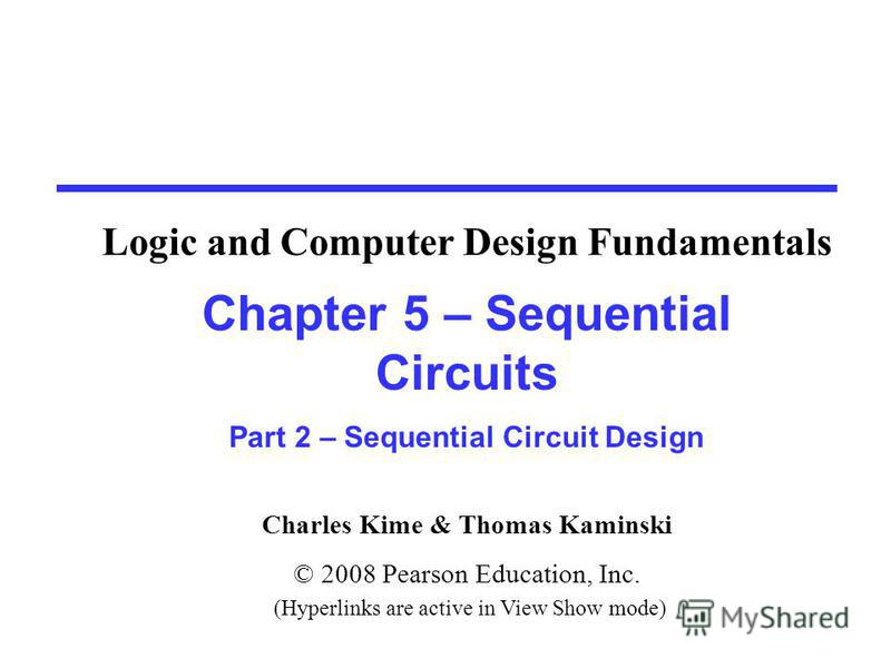 Charles Kime & Thomas Kaminski © 2008 Pearson Education, Inc. (Hyperlinks are active in View Show mode) Chapter 5 – Sequential Circuits Part 2 – Sequential Circuit Design Logic and Computer Design Fundamentals