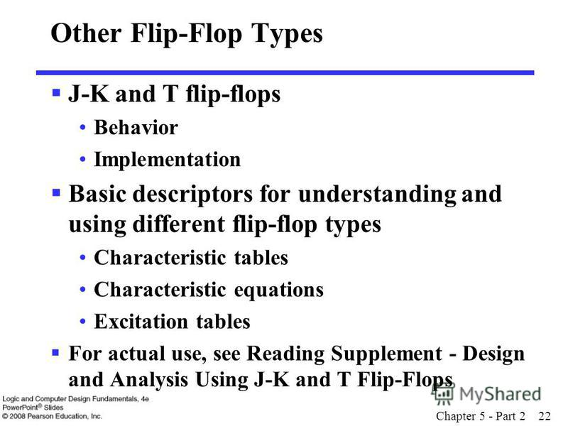 Chapter 5 - Part 2 22 Other Flip-Flop Types J-K and T flip-flops Behavior Implementation Basic descriptors for understanding and using different flip-flop types Characteristic tables Characteristic equations Excitation tables For actual use, see Read