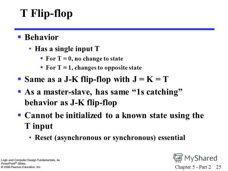 Chapter 5 - Part 2 25 T Flip-flop Behavior Has a single input T For T = 0, no change to state For T = 1, changes to opposite state Same as a J-K flip-flop with J = K = T As a master-slave, has same 1s catching behavior as J-K flip-flop Cannot be init