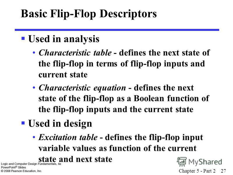 Chapter 5 - Part 2 27 Basic Flip-Flop Descriptors Used in analysis Characteristic table - defines the next state of the flip-flop in terms of flip-flop inputs and current state Characteristic equation - defines the next state of the flip-flop as a Bo