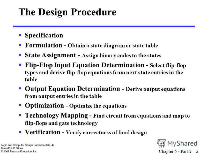 Chapter 5 - Part 2 3 The Design Procedure Specification Formulation - Obtain a state diagram or state table State Assignment - Assign binary codes to the states Flip-Flop Input Equation Determination - Select flip-flop types and derive flip-flop equa