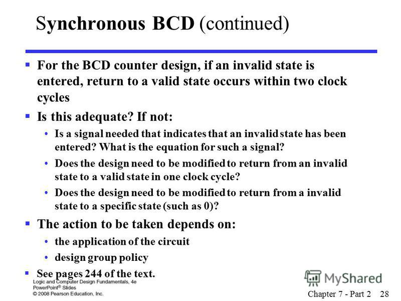 Chapter 7 - Part 2 28 For the BCD counter design, if an invalid state is entered, return to a valid state occurs within two clock cycles Is this adequate? If not: Is a signal needed that indicates that an invalid state has been entered? What is the e