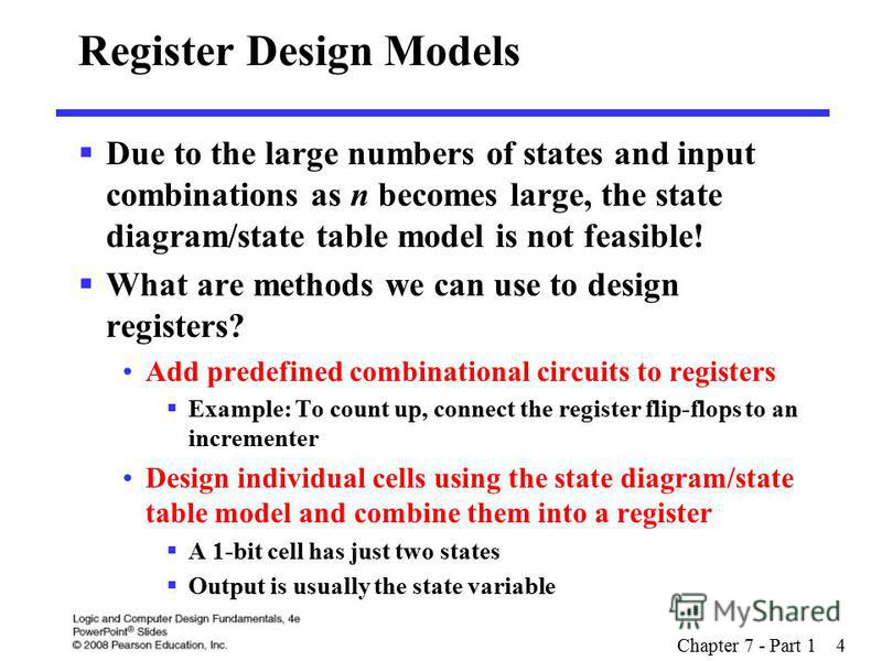 Chapter 7 - Part 1 4 Register Design Models Due to the large numbers of states and input combinations as n becomes large, the state diagram/state table model is not feasible! What are methods we can use to design registers? Add predefined combination