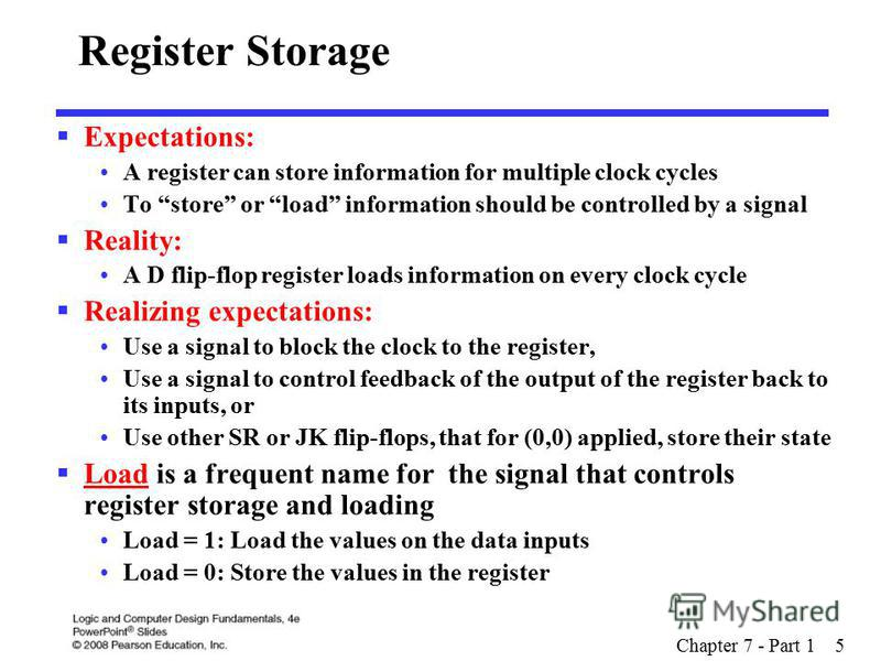 Chapter 7 - Part 1 5 Register Storage Expectations: A register can store information for multiple clock cycles To store or load information should be controlled by a signal Reality: A D flip-flop register loads information on every clock cycle Realiz