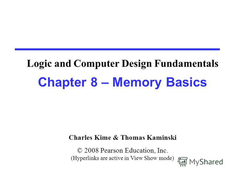 Charles Kime & Thomas Kaminski © 2008 Pearson Education, Inc. (Hyperlinks are active in View Show mode) Chapter 8 – Memory Basics Logic and Computer Design Fundamentals