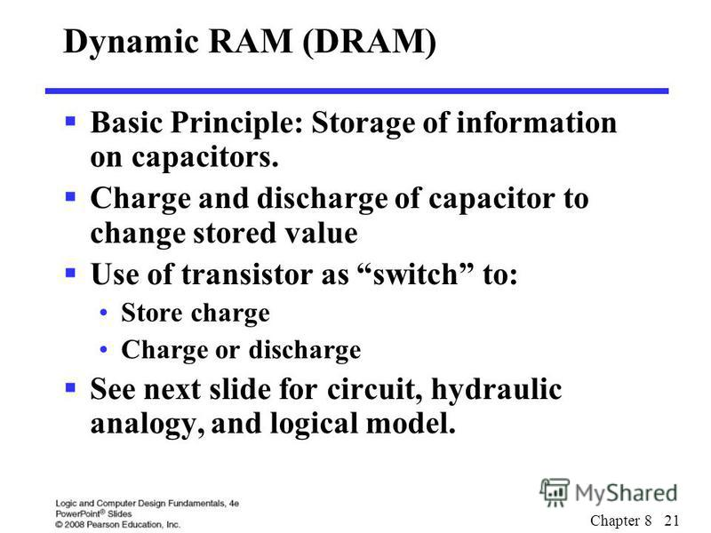 Chapter 8 21 Dynamic RAM (DRAM) Basic Principle: Storage of information on capacitors. Charge and discharge of capacitor to change stored value Use of transistor as switch to: Store charge Charge or discharge See next slide for circuit, hydraulic ana