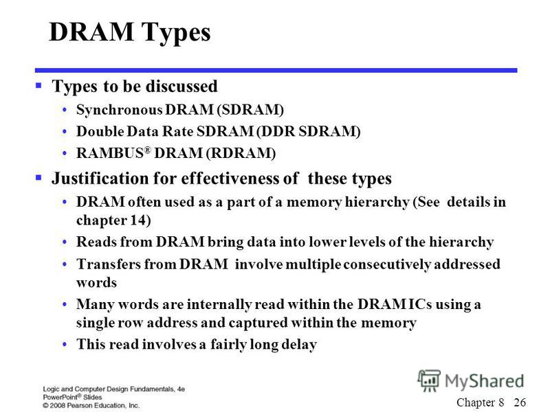 Chapter 8 26 DRAM Types Types to be discussed Synchronous DRAM (SDRAM) Double Data Rate SDRAM (DDR SDRAM) RAMBUS ® DRAM (RDRAM) Justification for effectiveness of these types DRAM often used as a part of a memory hierarchy (See details in chapter 14)