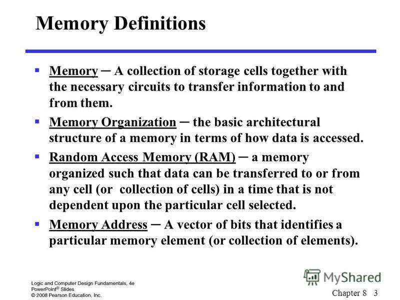 Chapter 8 3 Memory Definitions Memory A collection of storage cells together with the necessary circuits to transfer information to and from them. Memory Organization the basic architectural structure of a memory in terms of how data is accessed. Ran