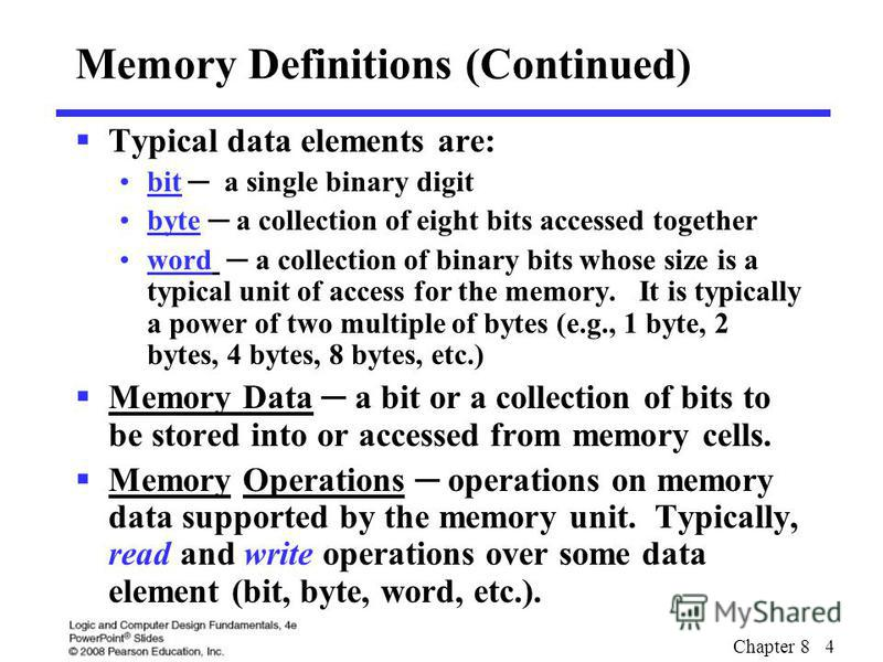 Chapter 8 4 Memory Definitions (Continued) Typical data elements are: bit a single binary digit byte a collection of eight bits accessed together word a collection of binary bits whose size is a typical unit of access for the memory. It is typically
