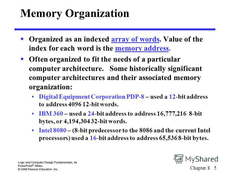Chapter 8 5 Memory Organization Organized as an indexed array of words. Value of the index for each word is the memory address. Often organized to fit the needs of a particular computer architecture. Some historically significant computer architectur