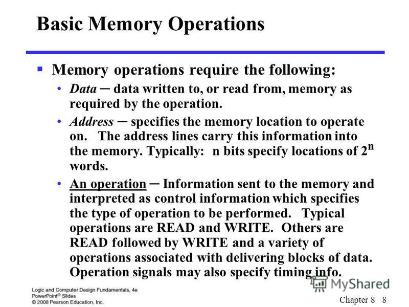 Chapter 8 8 Basic Memory Operations Memory operations require the following: Data data written to, or read from, memory as required by the operation. Address specifies the memory location to operate on. The address lines carry this information into t