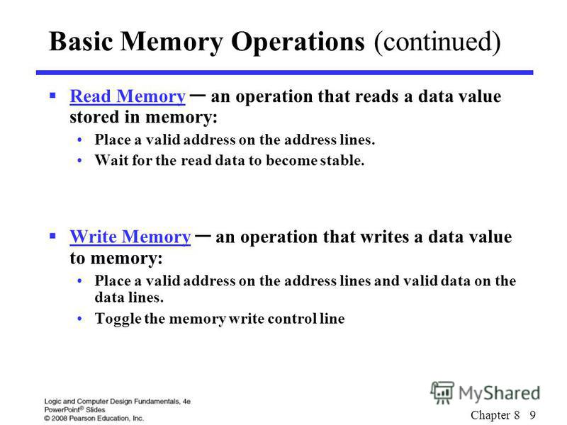 Chapter 8 9 Basic Memory Operations (continued) Read Memory an operation that reads a data value stored in memory: Place a valid address on the address lines. Wait for the read data to become stable. Write Memory an operation that writes a data value