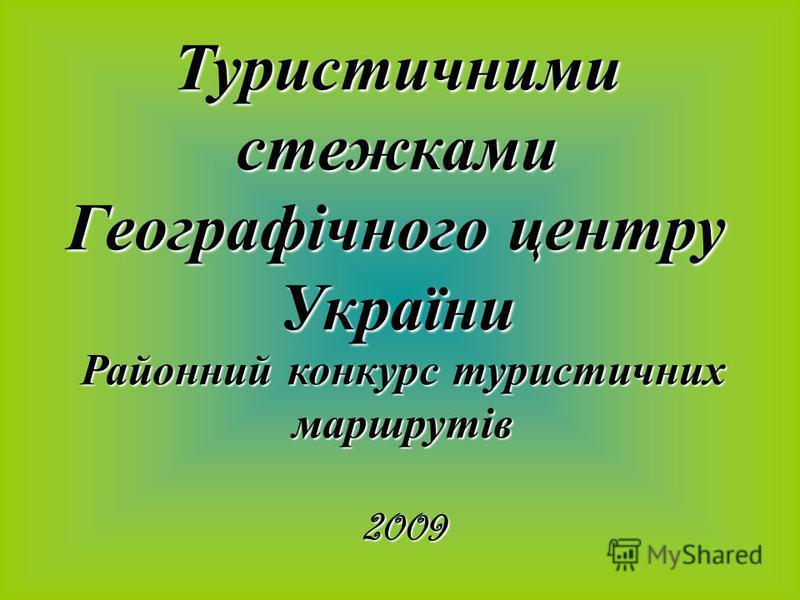 Туристичними стежками Географічного центру України Районний конкурс туристичних маршрутів 2009