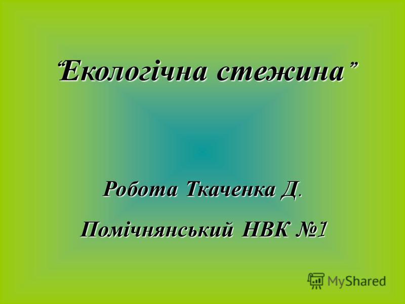 Екологічна стежина Екологічна стежина Робота Ткаченка Д. Помічнянський НВК 1