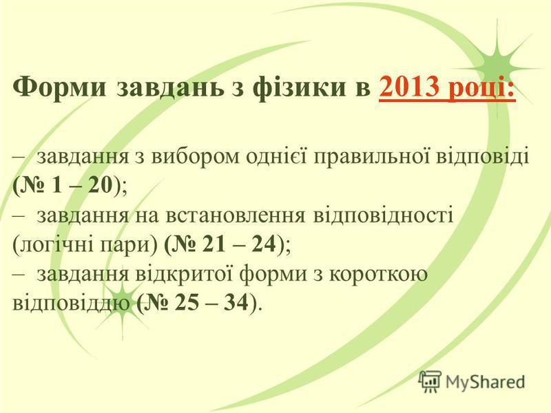 Форми завдань з фізики в 2013 році: – завдання з вибором однієї правильної відповіді ( 1 – 20); – завдання на встановлення відповідності (логічні пари) ( 21 – 24); – завдання відкритої форми з короткою відповіддю ( 25 – 34).