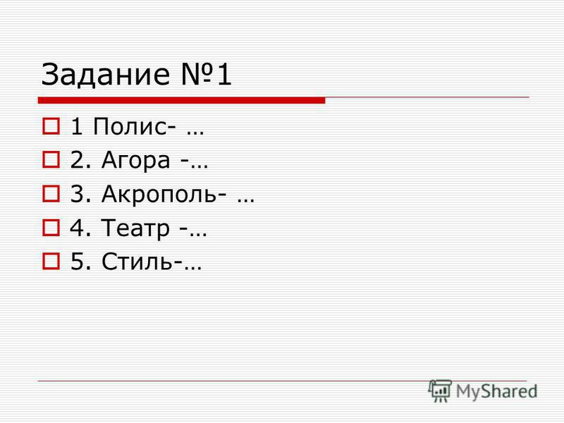 Задание 1 1 Полис- … 2. Агора -… 3. Акрополь- … 4. Театр -… 5. Стиль-…