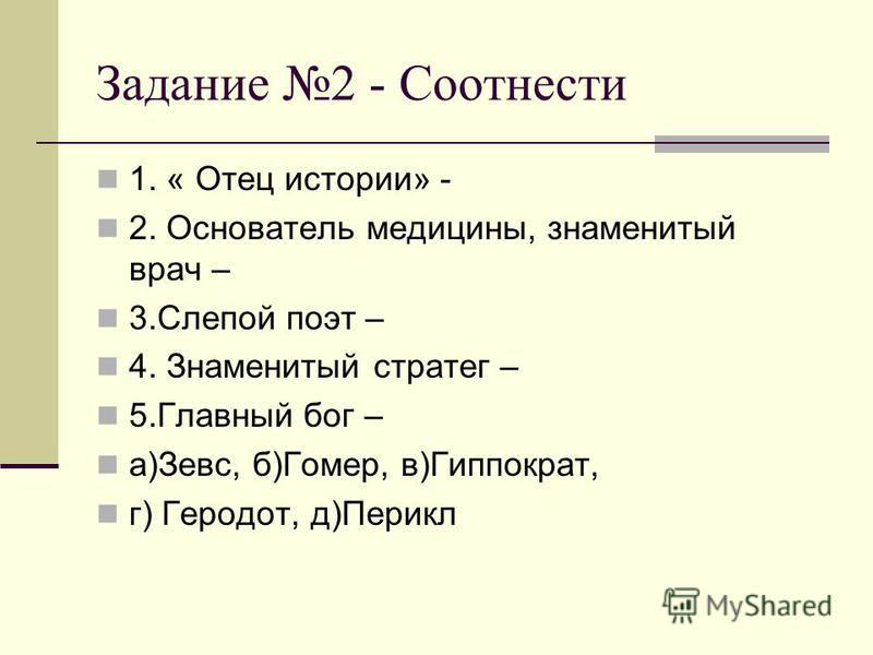 Задание 2 - Соотнести 1. « Отец истории» - 2. Основатель медицины, знаменитый врач – 3. Слепой поэт – 4. Знаменитый стратег – 5. Главный бог – а)Зевс, б)Гомер, в)Гиппократ, г) Геродот, д)Перикл