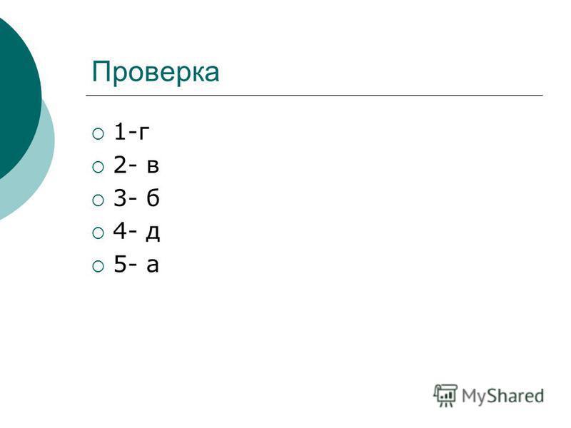 Проверка 1-г 2- в 3- б 4- д 5- а