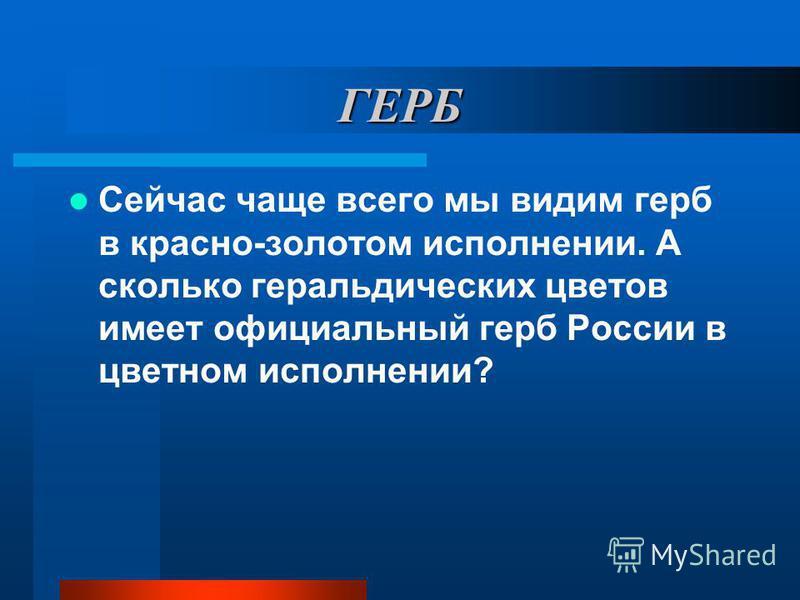 ГЕРБ Сейчас чаще всего мы видим герб в красно-золотом исполнении. А сколько геральдических цветов имеет официальный герб России в цветном исполнении?