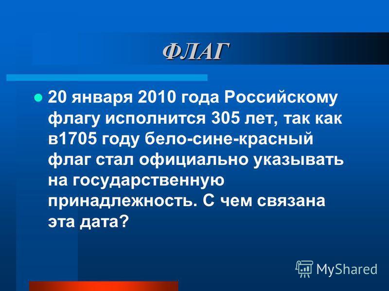 ФЛАГ 20 января 2010 года Российскому флагу исполнится 305 лет, так как в 1705 году бело-сине-красный флаг стал официально указывать на государственную принадлежность. С чем связана эта дата?