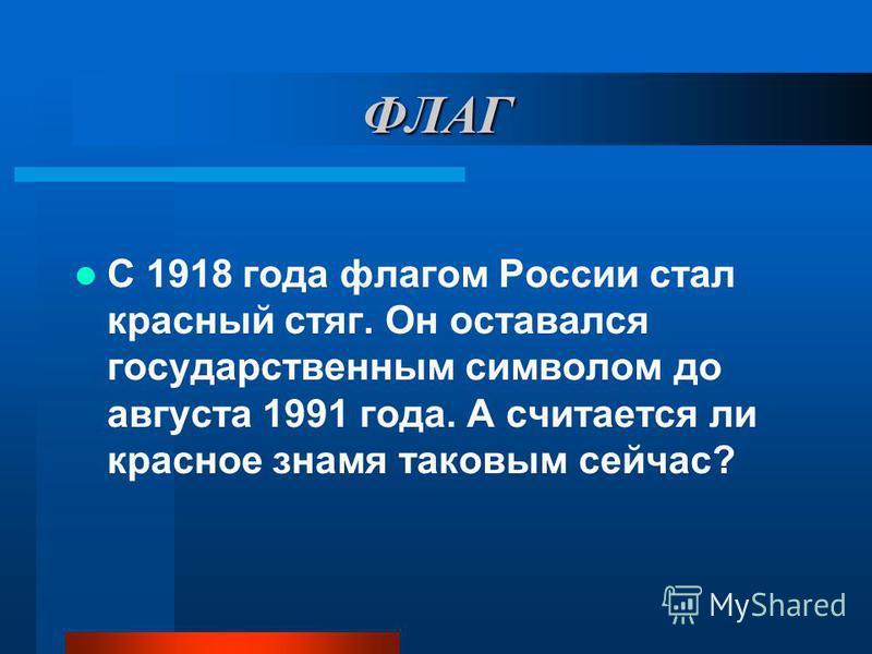 ФЛАГ С 1918 года флагом России стал красный стяг. Он оставался государственным символом до августа 1991 года. А считается ли красное знамя таковым сейчас?