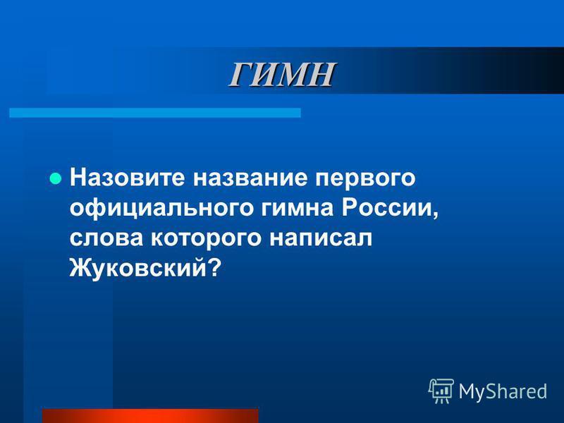 ГИМН Назовите название первого официального гимна России, слова которого написал Жуковский?