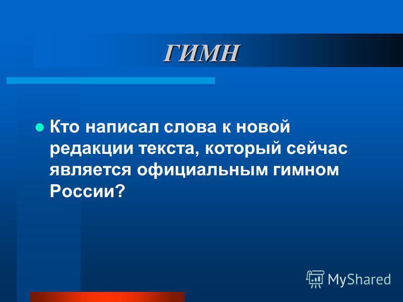 ГИМН Кто написал слова к новой редакции текста, который сейчас является официальным гимном России?
