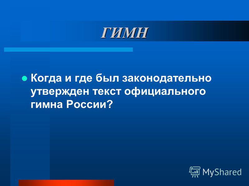 ГИМН Когда и где был законодательно утвержден текст официального гимна России?
