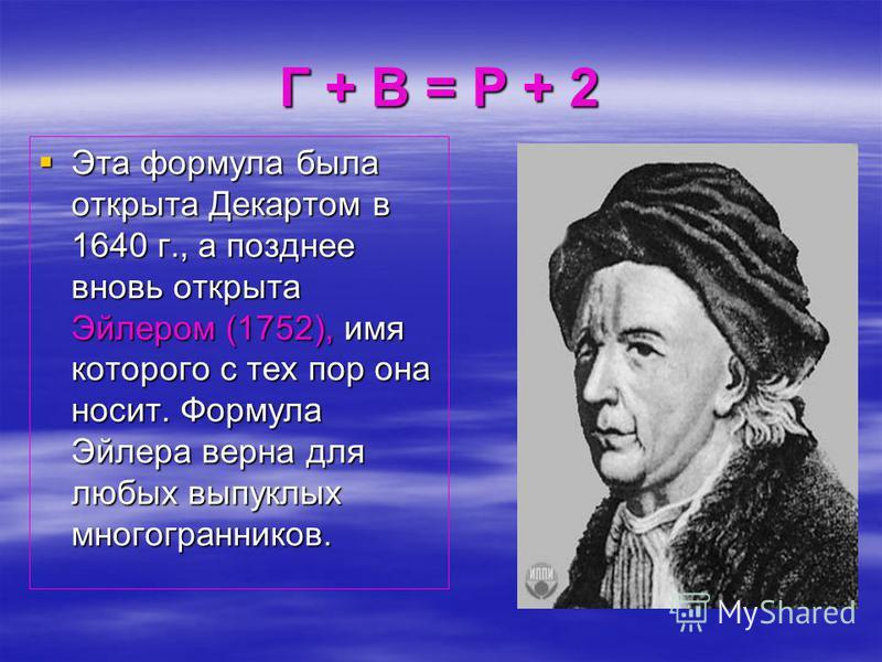 Эта формула была открыта Декартом в 1640 г., а позднее вновь открыта Эйлером (1752), имя которого с тех пор она носит. Формула Эйлера верна для любых выпуклых многогранников. Эта формула была открыта Декартом в 1640 г., а позднее вновь открыта Эйлеро
