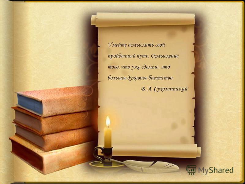 Умейте осмыслить свой пройденный путь. Осмысление того, что уже сделано, это большое духовное богатство. В. А. Сухомлинский