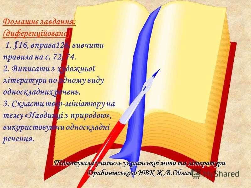 Домашнє завдання: (диференційовано) 1. §16, вправа126, вивчити правила на с. 72, 74. 2. Виписати з художньої літератури по одному виду односкладних речень. 3. Скласти твір-мініатюру на тему «Наодинці з природою», використовуючи односкладні речення. П