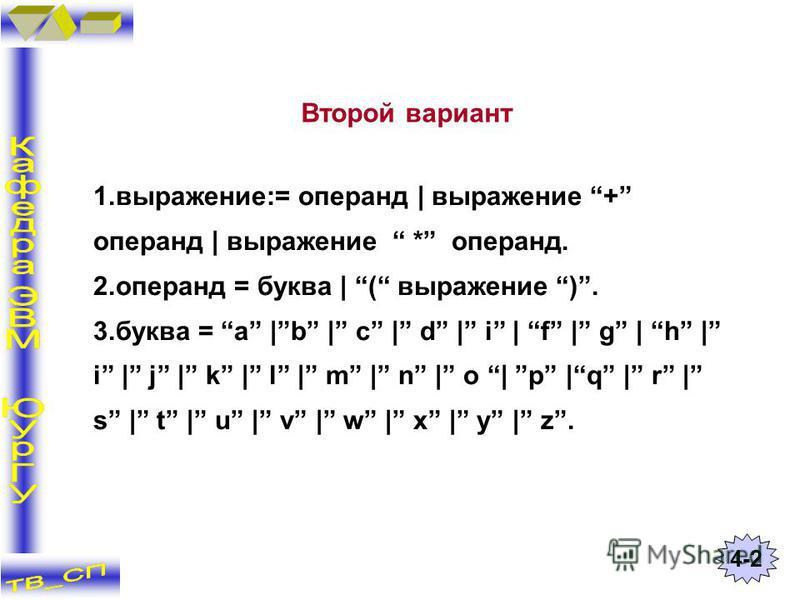 1.выражение:= операнд | выражение + операнд | выражение * операнд. 2. операнд = буква | ( выражение ). 3. буква = a |b | c | d | i | f | g | h | i | j | k | l | m | n | o | p |q | r | s | t | u | v | w | x | y | z. Второй вариант 4-2