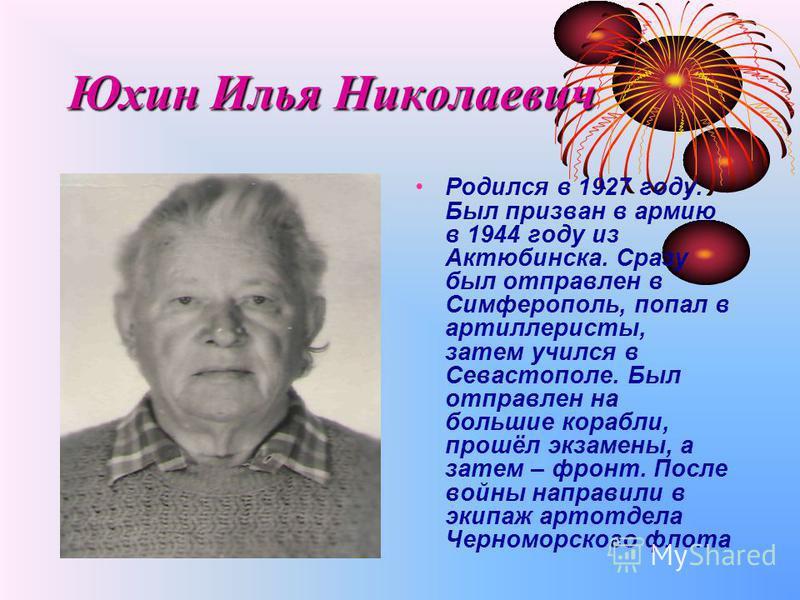 Юхин Илья Николаевич Родился в 1927 году. Был призван в армию в 1944 году из Актюбинска. Сразу был отправлен в Симферополь, попал в артиллеристы, затем учился в Севастополе. Был отправлен на большие корабли, прошёл экзамены, а затем – фронт. После во