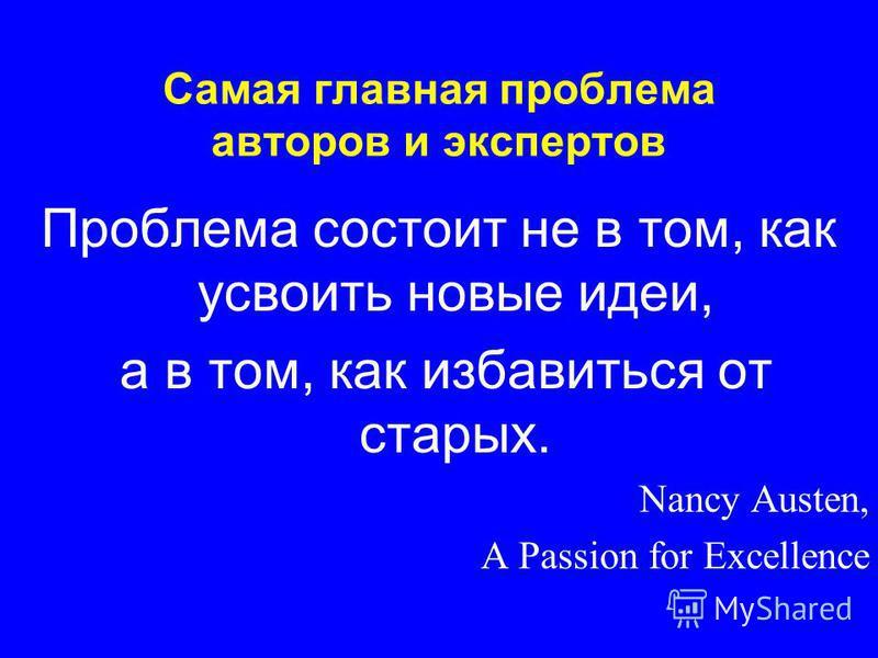 Самая главная проблема авторов и экспертов Проблема состоит не в том, как усвоить новые идеи, а в том, как избавиться от старых. Nancy Austen, A Passion for Excellence