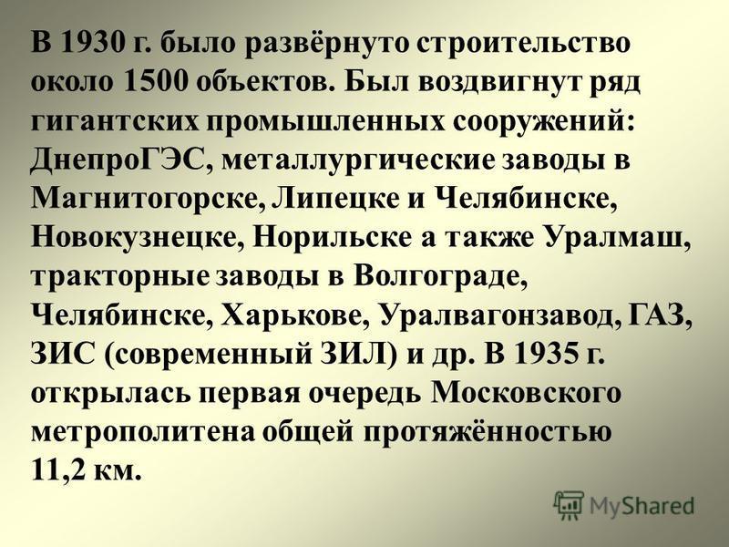 В 1930 г. было развёрнуто строительство около 1500 объектов. Был воздвигнут ряд гигантских промышленных сооружений: ДнепроГЭС, металлургические заводы в Магнитогорске, Липецке и Челябинске, Новокузнецке, Норильске а также Уралмаш, тракторные заводы в