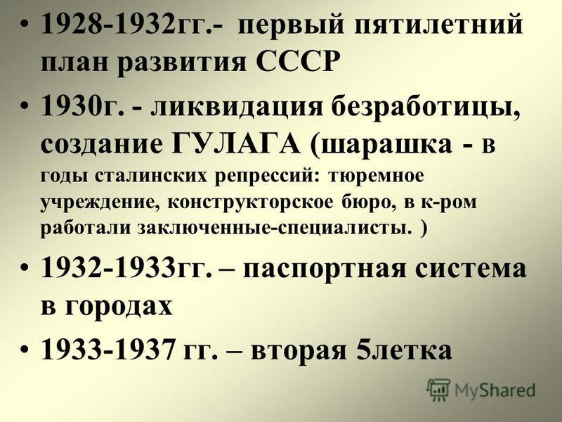 1928-1932 гг.- первый пятилетний план развития СССР 1930 г. - ликвидация безработицы, создание ГУЛАГА (шарашка - В годы сталинских репрессий: тюремное учреждение, конструкторское бюро, в к-ром работали заключенные-специалисты. ) 1932-1933 гг. – паспо