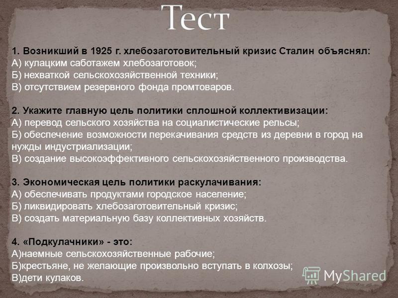 1. Возникший в 1925 г. хлебозаготовительный кризис Сталин объяснял: А) кулацким саботажем хлебозаготовок; Б) нехваткой сельскохозяйственной техники; В) отсутствием резервного фонда промтоваров. 2. Укажите главную цель политики сплошной коллективизаци