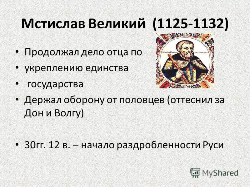 Мстислав Великий (1125-1132) Продолжал дело отца по укреплению единства государства Держал оборону от половцев (оттеснил за Дон и Волгу) 30 гг. 12 в. – начало раздробленности Руси