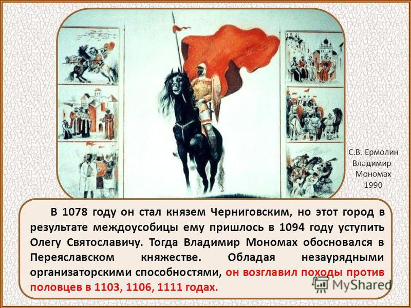 В 1078 году он стал князем Черниговским, но этот город в результате междоусобицы ему пришлось в 1094 году уступить Олегу Святославичу. Тогда Владимир Мономах обосновался в Переяславском княжестве. Обладая незаурядными организаторскими способностями,