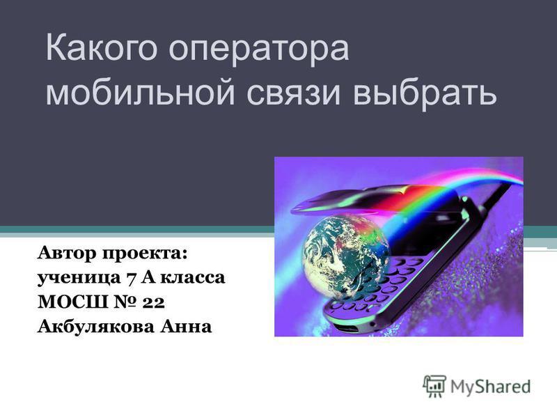 Какого оператора мобильной связи выбрать Автор проекта: ученица 7 А класса МОСШ 22 Акбулякова Анна