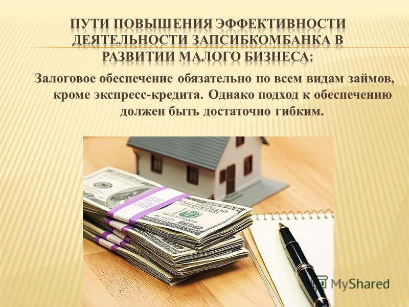 Залоговое обеспечение обязательно по всем видам займов, кроме экспресс-кредита. Однако подход к обеспечению должен быть достаточно гибким.