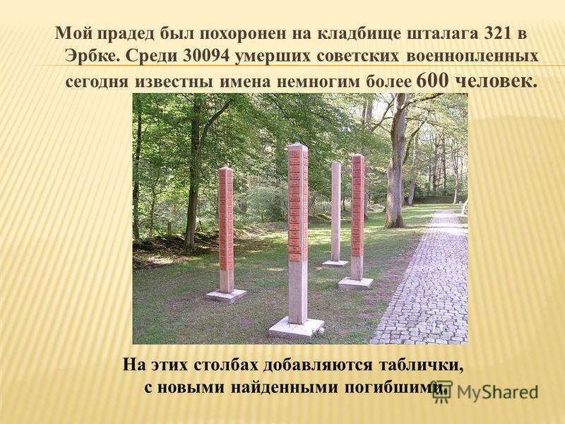 Мой прадед был похоронен на кладбище шталага 321 в Эрбке. Среди 30094 умерших советских военнопленных сегодня известны имена немногим более 600 человек. На этих столбах добавляются таблички, с новыми найденными погибшими.