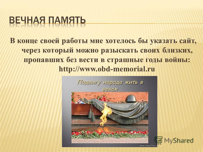 В конце своей работы мне хотелось бы указать сайт, через который можно разыскать своих близких, пропавших без вести в страшные годы войны: http://www.obd-memorial.ru