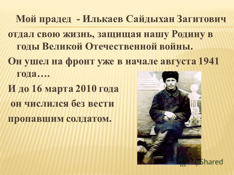 Мой прадед - Илькаев Сайдыхан Загитович отдал свою жизнь, защищая нашу Родину в годы Великой Отечественной войны. Он ушел на фронт уже в начале августа 1941 года…. И до 16 марта 2010 года он числился без вести пропавшим солдатом.