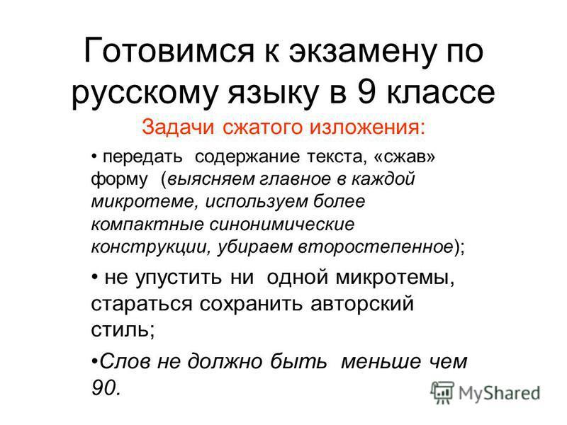 Готовимся к экзамену по русскому языку в 9 классе Задачи сжатого изложения: передать содержание текста, «сжав» форму (выясняем главное в каждой микротеме, используем более компактные синонимические конструкции, убираем второстепенное); не упустить ни