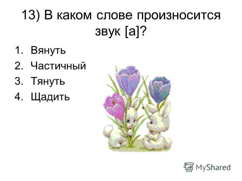 13) В каком слове произносится звук [а]? 1. Вянуть 2. Частичный 3. Тянуть 4.Щадить